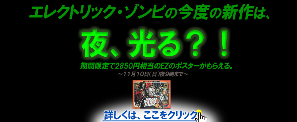 今度のエレクトリックゾンビの新作は夜ひかる。2013年11月10日夜9時までのお申込みでジェイソンのポスター(2850円相当)をプレゼント!くわしくはここをクリックしてね。